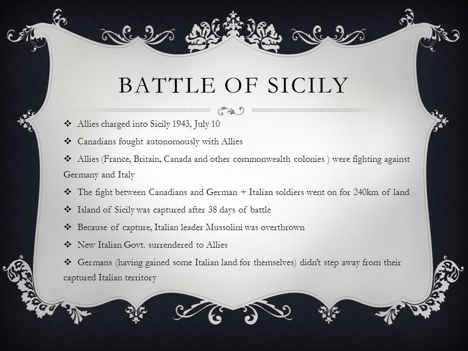 BATTLE OF SICILY  Allies charged into Sicily 1943, July 10  Canadians fought autonomously with Allies  Allies (France, Britain, Canada and other commonwealth colonies ) were fighting against Germany and Italy  The fight between Canadians and German + Italian soldiers went on for 240km of land  Island of Sicily was captured after 38 days of battle  Because of capture, Italian leader Mussolini was overthrown  New Italian Govt.