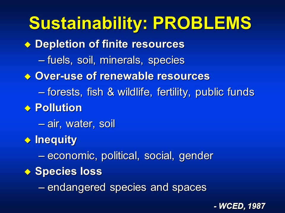 Sustainability: PROBLEMS u Depletion of finite resources –fuels, soil, minerals, species u Over-use of renewable resources –forests, fish & wildlife, fertility, public funds u Pollution –air, water, soil u Inequity –economic, political, social, gender u Species loss –endangered species and spaces - WCED, 1987