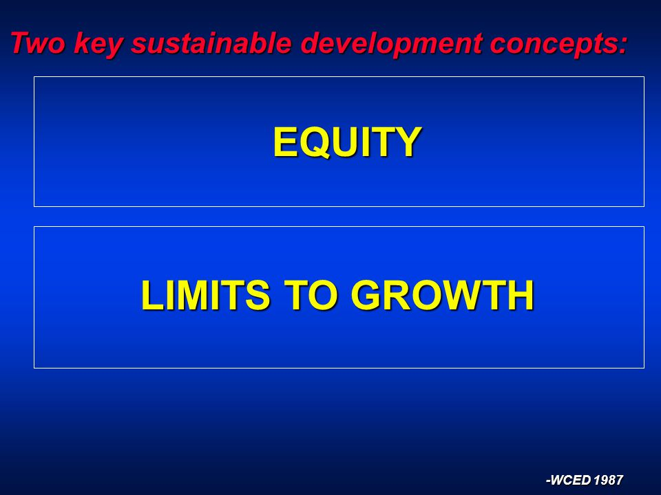 Two key sustainable development concepts: EQUITY LIMITS TO GROWTH -WCED 1987
