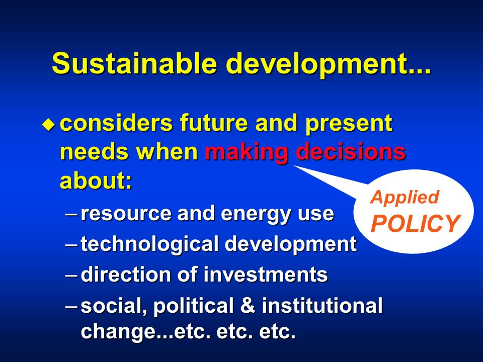 Sustainable development... u considers future and present needs when making decisions about: –resource and energy use –technological development –dire