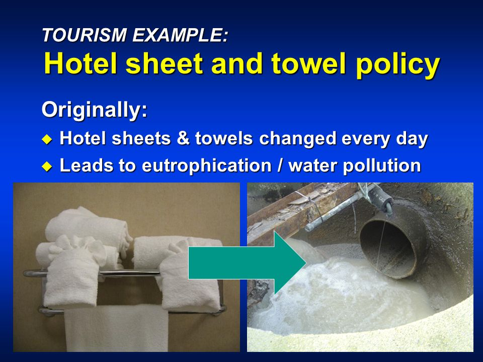 Originally: u Hotel sheets & towels changed every day u Leads to eutrophication / water pollution TOURISM EXAMPLE: Hotel sheet and towel policy
