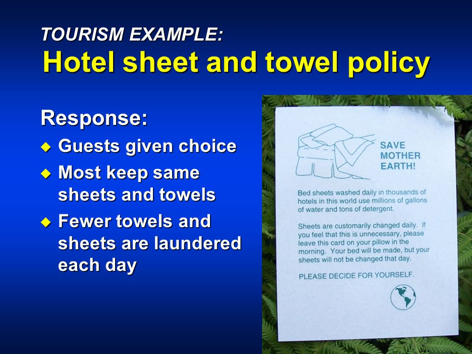 Response: u Guests given choice u Most keep same sheets and towels u Fewer towels and sheets are laundered each day TOURISM EXAMPLE: Hotel sheet and towel policy