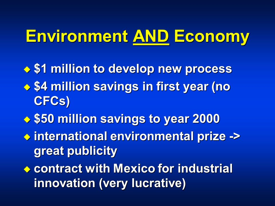 Environment AND Economy u $1 million to develop new process u $4 million savings in first year (no CFCs) u $50 million savings to year 2000 u international environmental prize -> great publicity u contract with Mexico for industrial innovation (very lucrative)