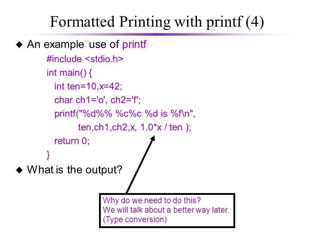 Formatted Printing with printf (4) u An example use of printf #include int main() { int ten=10,x=42; char ch1= o , ch2= f ; printf( %d% %c%c %d is %f\n , ten,ch1,ch2,x, 1.0*x / ten ); return 0; } u What is the output.