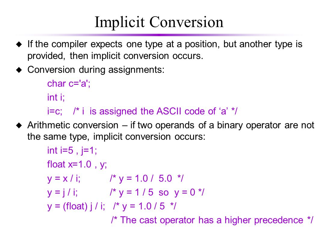 Implicit Conversion u If the compiler expects one type at a position, but another type is provided, then implicit conversion occurs.