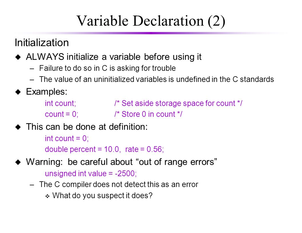 Variable Declaration (2) Initialization u ALWAYS initialize a variable before using it –Failure to do so in C is asking for trouble –The value of an uninitialized variables is undefined in the C standards u Examples: int count;/* Set aside storage space for count */ count = 0;/* Store 0 in count */ u This can be done at definition: int count = 0; double percent = 10.0, rate = 0.56; u Warning: be careful about out of range errors unsigned int value = -2500; –The C compiler does not detect this as an error v What do you suspect it does