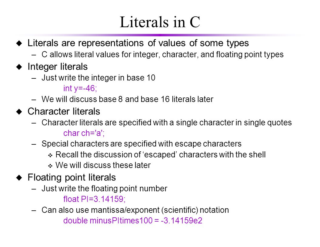 Literals in C u Literals are representations of values of some types –C allows literal values for integer, character, and floating point types u Integer literals –Just write the integer in base 10 int y=-46; –We will discuss base 8 and base 16 literals later u Character literals –Character literals are specified with a single character in single quotes char ch= a ; –Special characters are specified with escape characters v Recall the discussion of 'escaped' characters with the shell v We will discuss these later u Floating point literals –Just write the floating point number float PI= ; –Can also use mantissa/exponent (scientific) notation double minusPItimes100 = e2