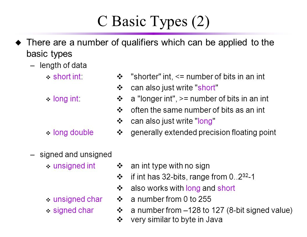 C Basic Types (3) u All types have a fixed size associated with them –this size can be determined at compile time u Example storage requirements u These numbers are highly variable between C compilers and computer architectures.