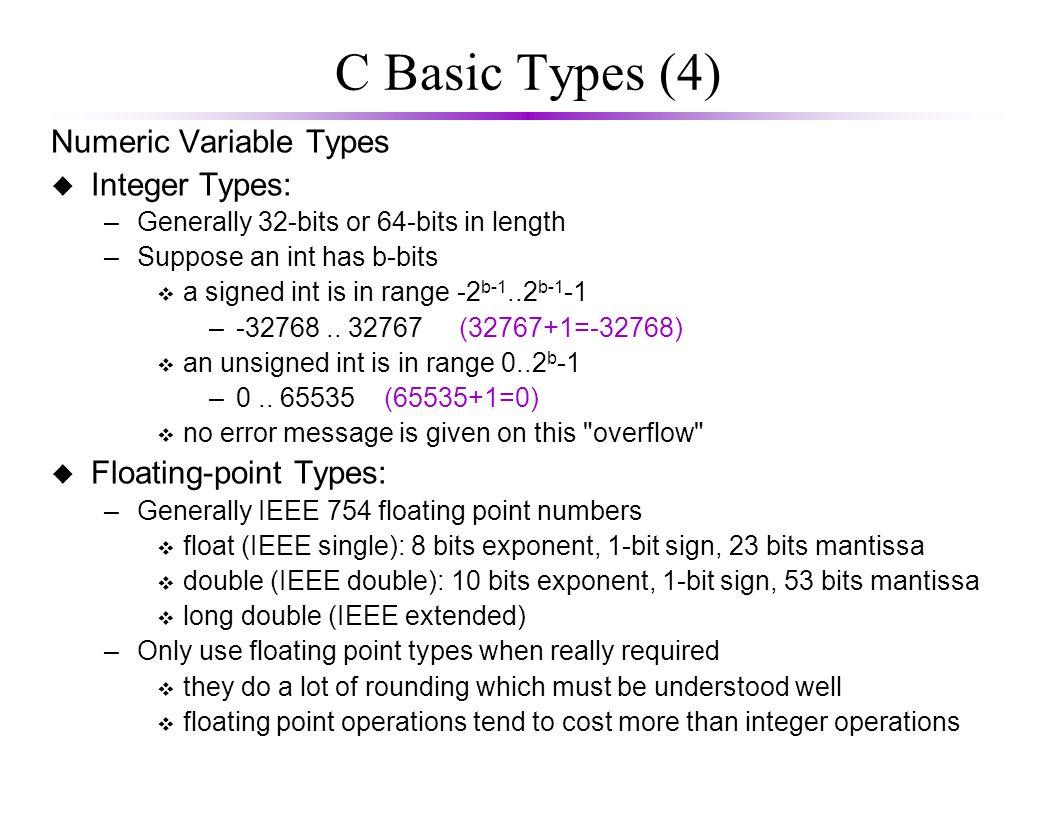 C Basic Types (5) A typical 32-bit machine Type KeywordBytesRange character char 1-128...127 integer int 4-2,147,483,648...2,147,438,647 short integer short 2-32768...32367 long integer long 4-2,147,483,648...2,147,438,647 long long integer longlong 8 -9223372036854775808 … 9223372036854775807 unsigned character unsigned char 10...255 unsigned integer unsigned int 20...4,294,967,295 unsigned short integer unsigned short 20...65535 unsigned long integer unsigned long 40...4,294,967,295 single-precision float 41.2E-38...3.4E38 double-precision double 82.2E-308...1.8E308