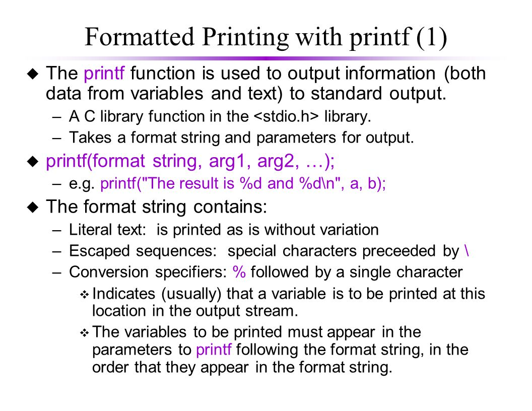 Formatted Printing with printf (1) u The printf function is used to output information (both data from variables and text) to standard output.