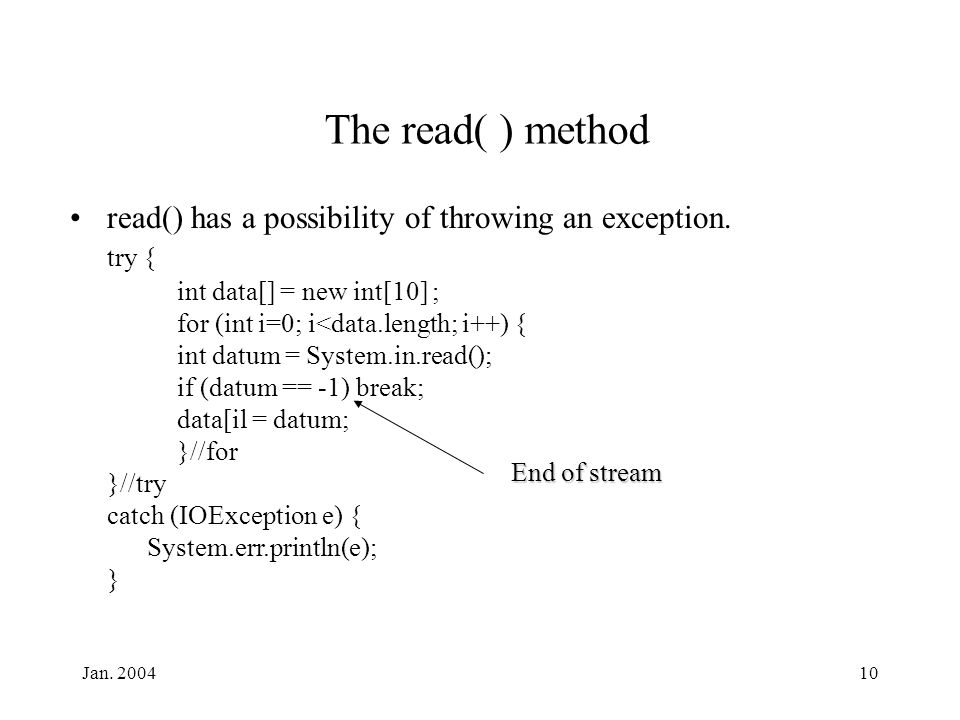 Jan. 200410 The read( ) method read() has a possibility of throwing an exception. try { int data[] = new int[10] ; for (int i=0; i<data.length; i++) {