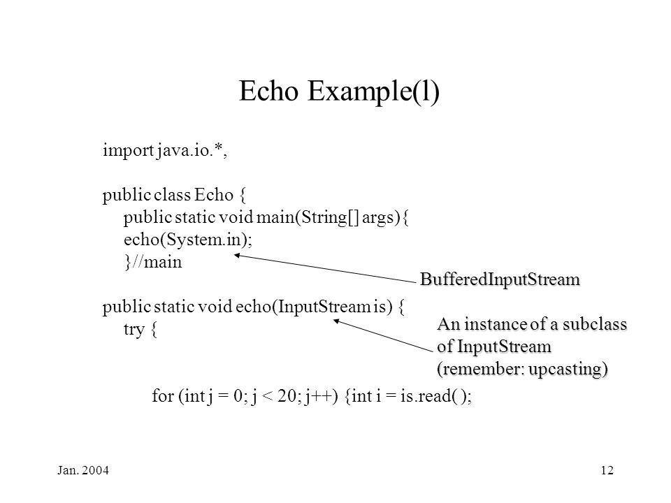 Jan. 200412 Echo Example(l) import java.io.*, public class Echo { public static void main(String[] args){ echo(System.in); }//main public static void