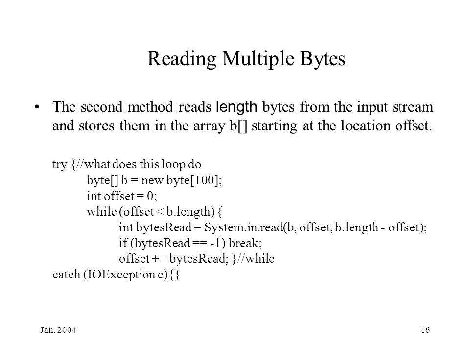 Jan. 200416 Reading Multiple Bytes The second method reads length bytes from the input stream and stores them in the array b[] starting at the locatio