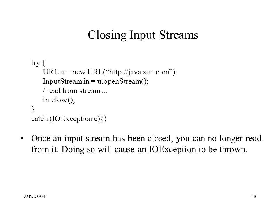 "Jan. 200418 Closing Input Streams try { URL u = new URL(""http://java.sun.com""); InputStream in = u.openStream(); / read from stream... in.close(); } c"