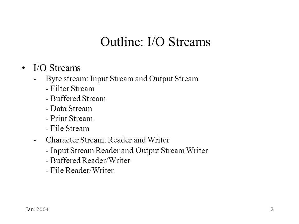 Jan. 20042 Outline: I/O Streams I/O Streams -Byte stream: Input Stream and Output Stream - Filter Stream - Buffered Stream - Data Stream - Print Strea