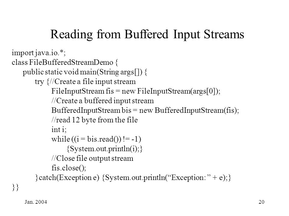 Jan. 200420 Reading from Buffered Input Streams import java.io.*; class FileBufferedStreamDemo { public static void main(String args[]) { try {//Creat