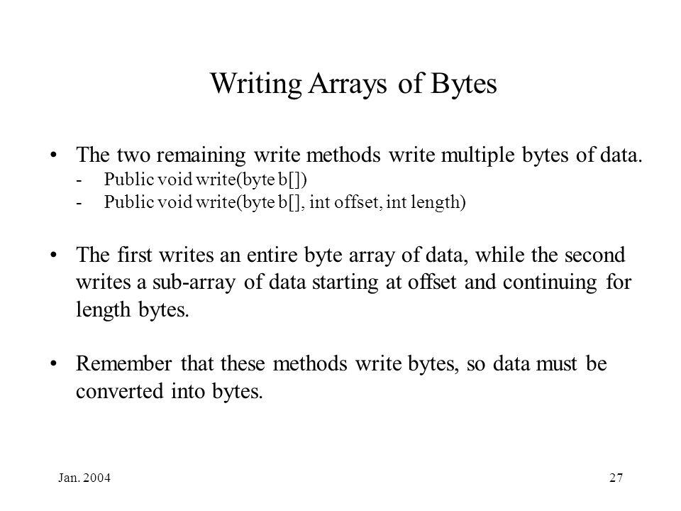 Jan. 200427 Writing Arrays of Bytes The two remaining write methods write multiple bytes of data.