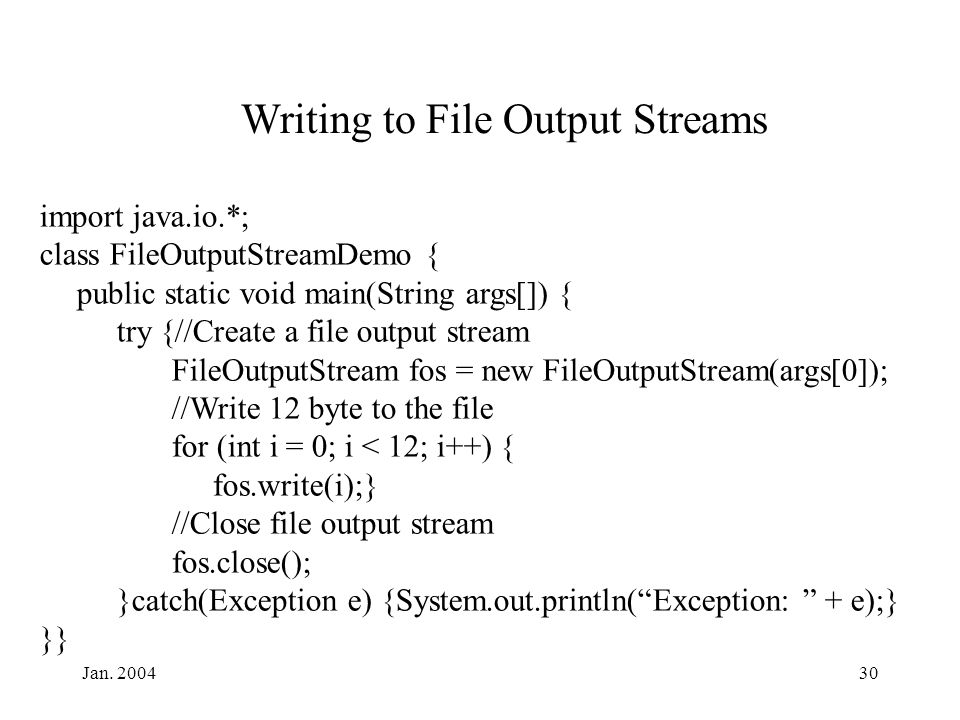 Jan. 200430 Writing to File Output Streams import java.io.*; class FileOutputStreamDemo { public static void main(String args[]) { try {//Create a fil