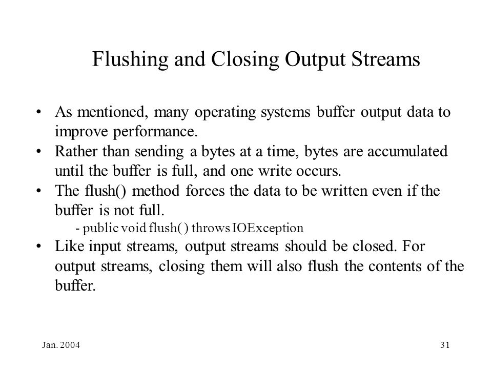 Jan. 200431 Flushing and Closing Output Streams As mentioned, many operating systems buffer output data to improve performance. Rather than sending a