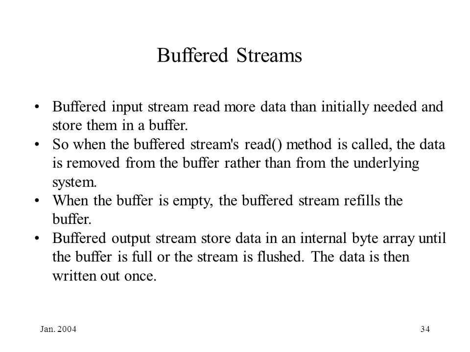 Jan. 200434 Buffered Streams Buffered input stream read more data than initially needed and store them in a buffer. So when the buffered stream's read