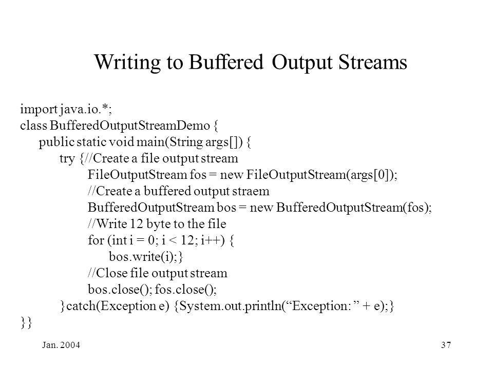Jan. 200437 Writing to Buffered Output Streams import java.io.*; class BufferedOutputStreamDemo { public static void main(String args[]) { try {//Crea