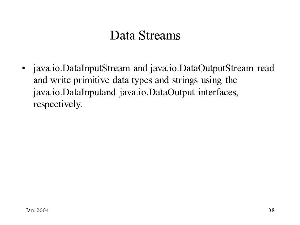 Jan. 200438 Data Streams java.io.DataInputStream and java.io.DataOutputStream read and write primitive data types and strings using the java.io.DataIn