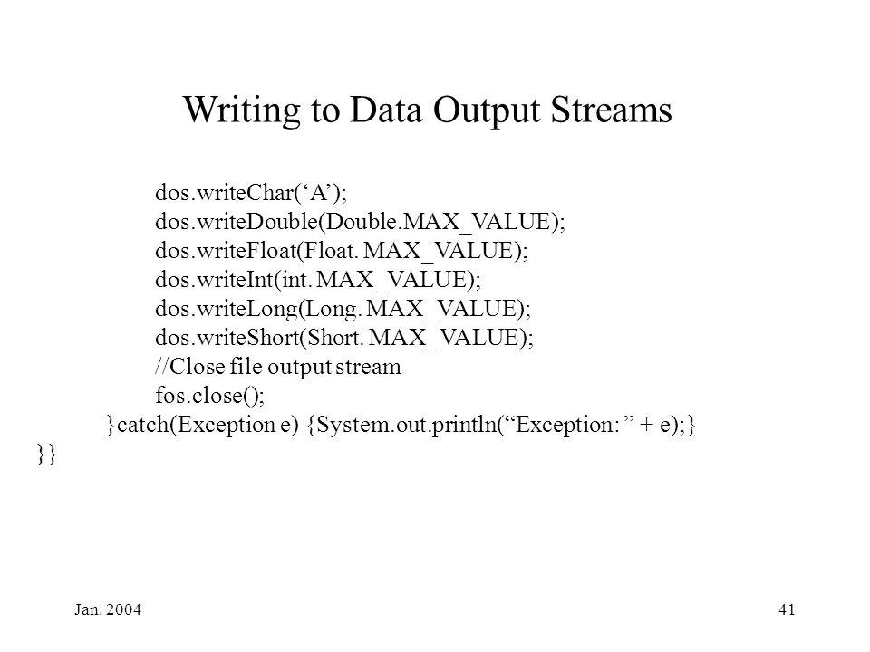 Jan. 200441 Writing to Data Output Streams dos.writeChar('A'); dos.writeDouble(Double.MAX_VALUE); dos.writeFloat(Float. MAX_VALUE); dos.writeInt(int.