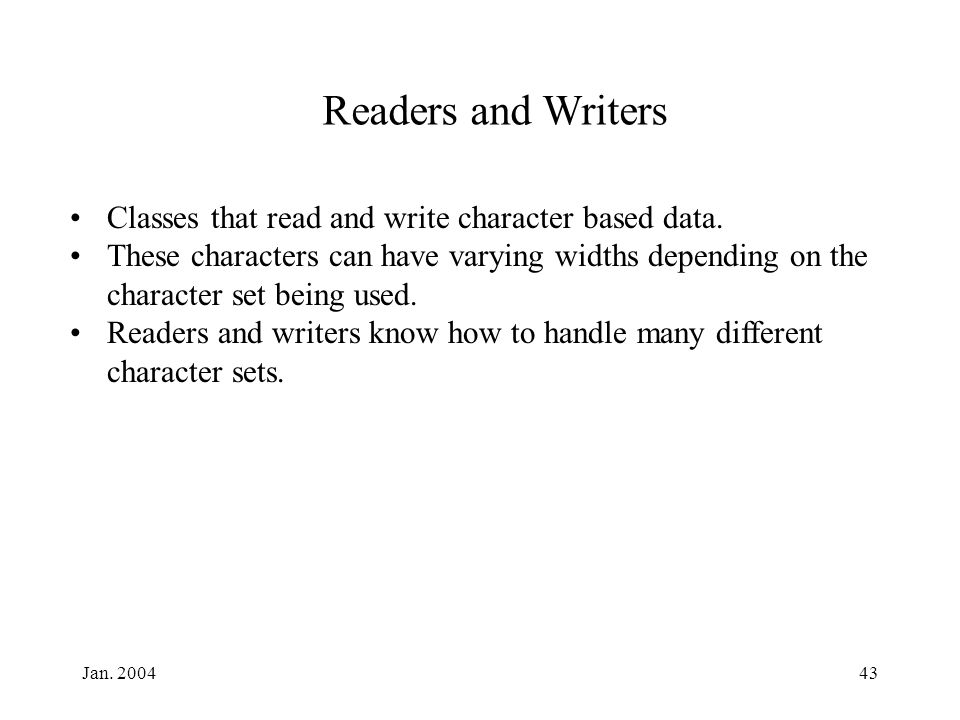 Jan. 200443 Readers and Writers Classes that read and write character based data. These characters can have varying widths depending on the character