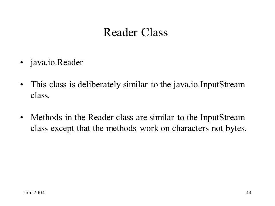 Jan. 200444 Reader Class java.io.Reader This class is deliberately similar to the java.io.InputStream class. Methods in the Reader class are similar t