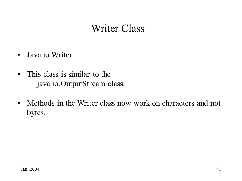 Jan. 200445 Writer Class Java.io.Writer This class is similar to the java.io.OutputStream class. Methods in the Writer class now work on characters an
