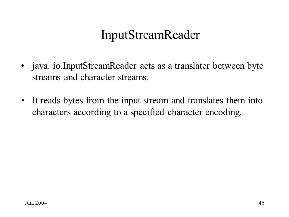 Jan. 200446 InputStreamReader java. io.InputStreamReader acts as a translater between byte streams and character streams. It reads bytes from the inpu