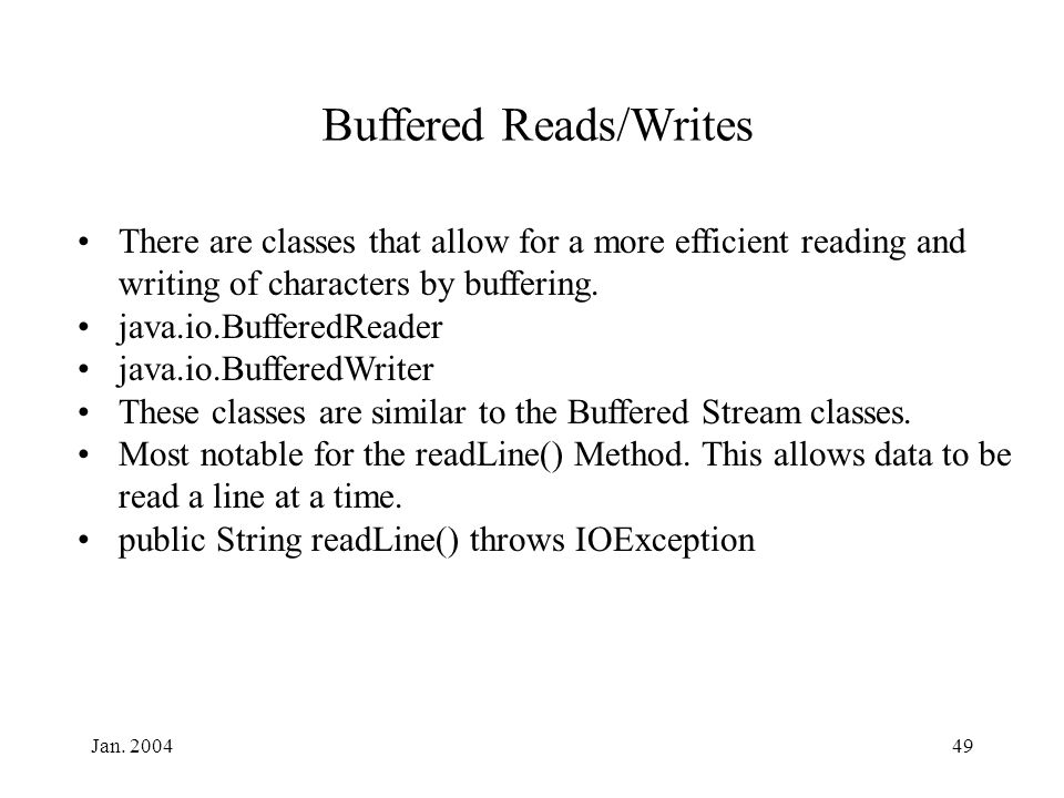 Jan. 200449 Buffered Reads/Writes There are classes that allow for a more efficient reading and writing of characters by buffering. java.io.BufferedRe