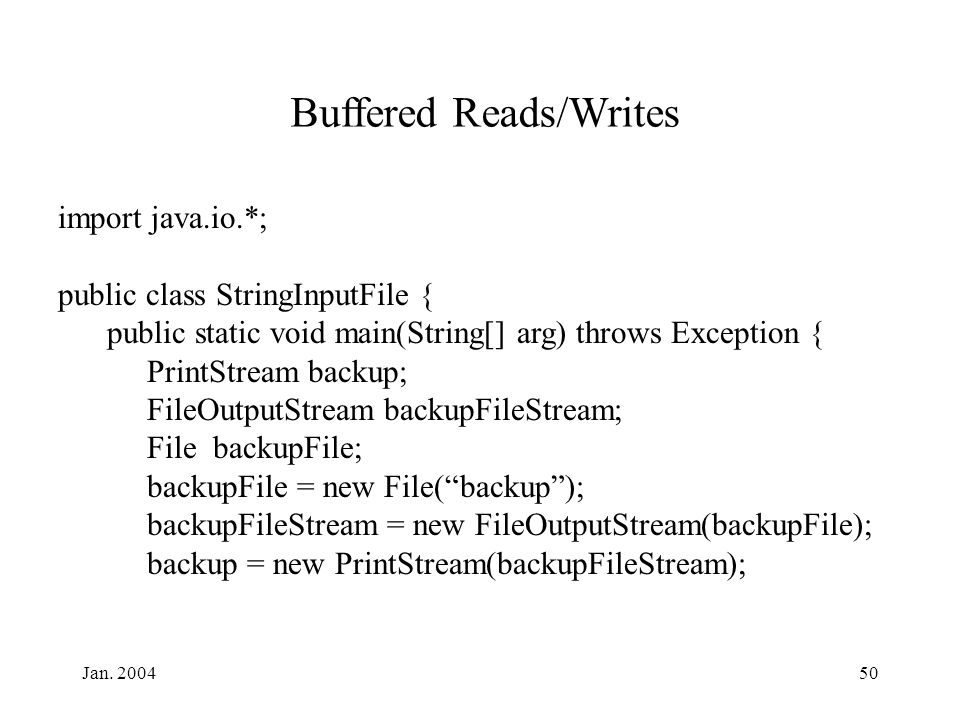 Jan. 200450 Buffered Reads/Writes import java.io.*; public class StringInputFile { public static void main(String[] arg) throws Exception { PrintStrea