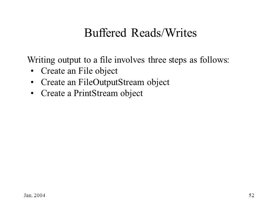 Jan. 200452 Writing output to a file involves three steps as follows: Create an File object Create an FileOutputStream object Create a PrintStream obj