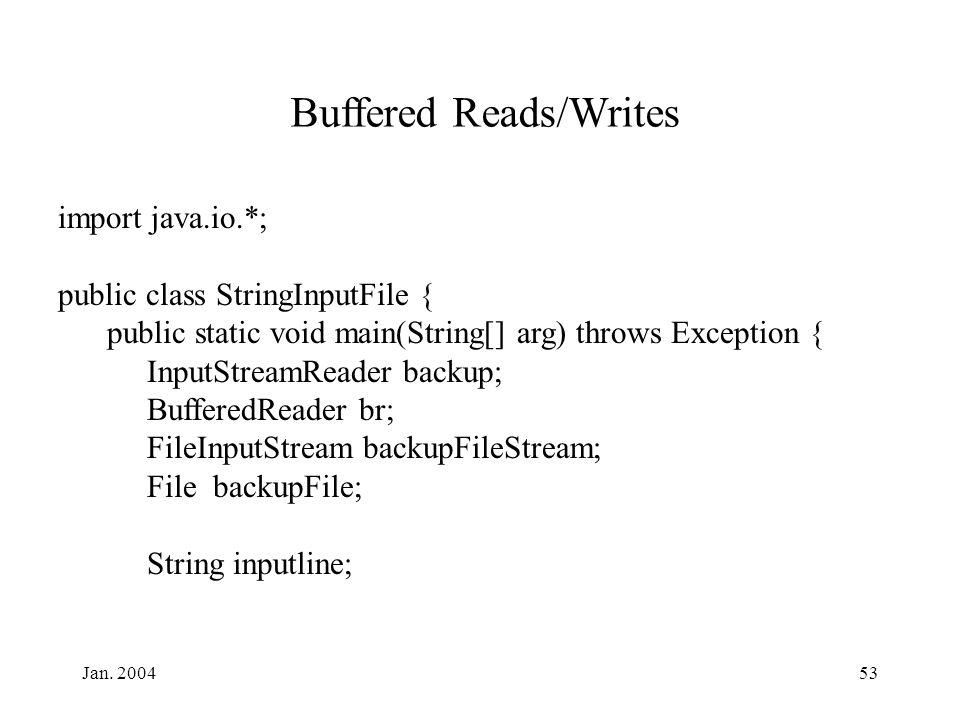 Jan. 200453 Buffered Reads/Writes import java.io.*; public class StringInputFile { public static void main(String[] arg) throws Exception { InputStrea