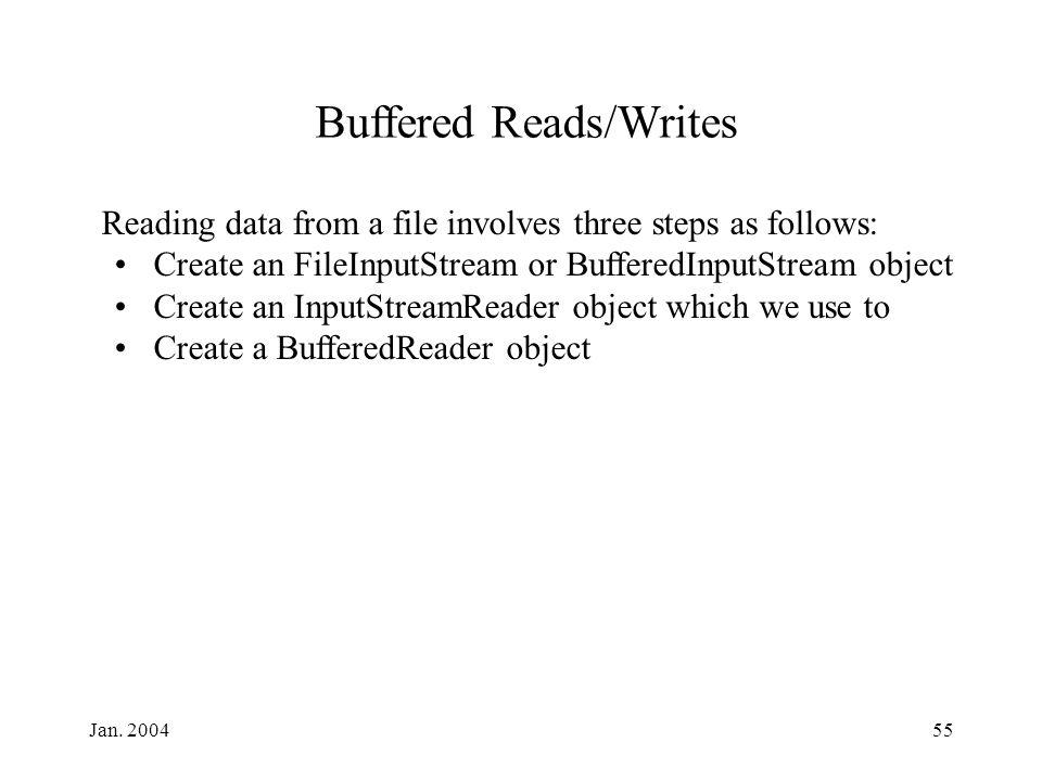 Jan. 200455 Reading data from a file involves three steps as follows: Create an FileInputStream or BufferedInputStream object Create an InputStreamRea