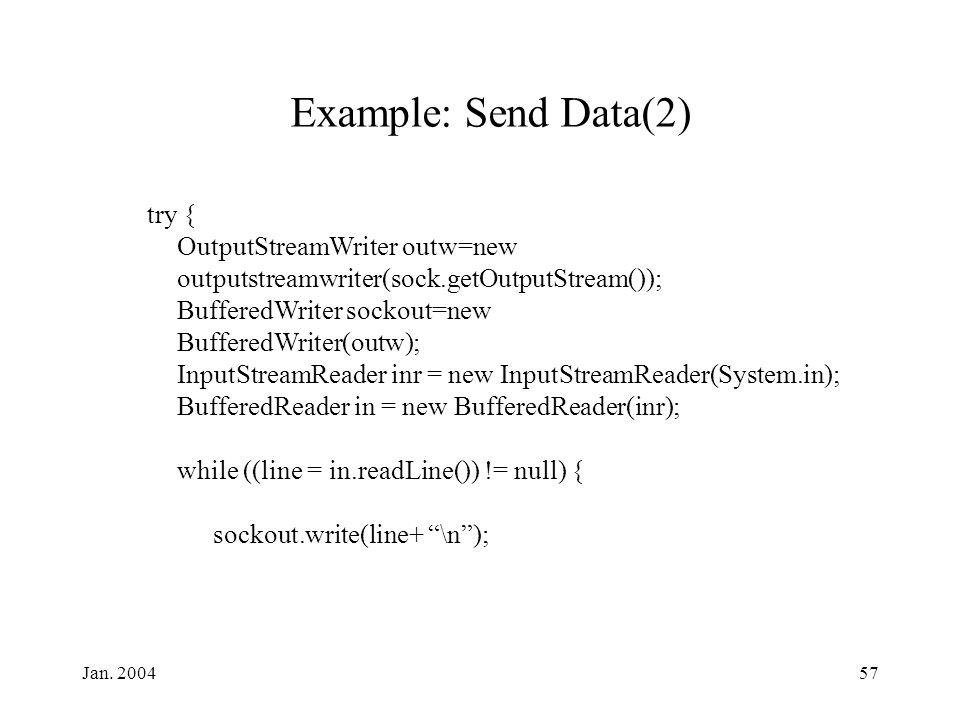 Jan. 200457 Example: Send Data(2) try { OutputStreamWriter outw=new outputstreamwriter(sock.getOutputStream()); BufferedWriter sockout=new BufferedWri