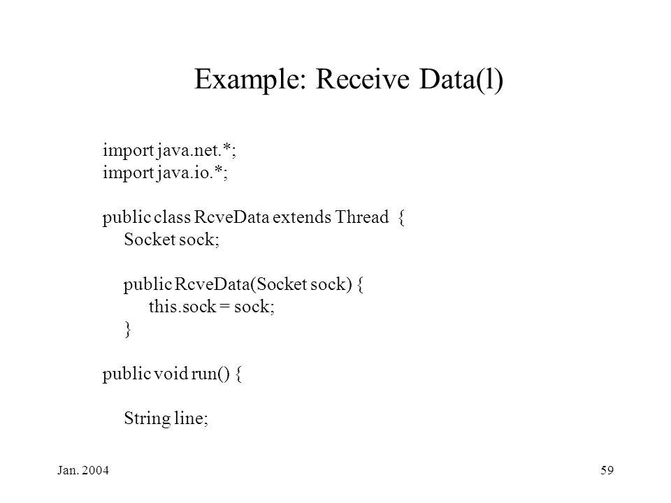 Jan. 200459 Example: Receive Data(l) import java.net.*; import java.io.*; public class RcveData extends Thread { Socket sock; public RcveData(Socket s