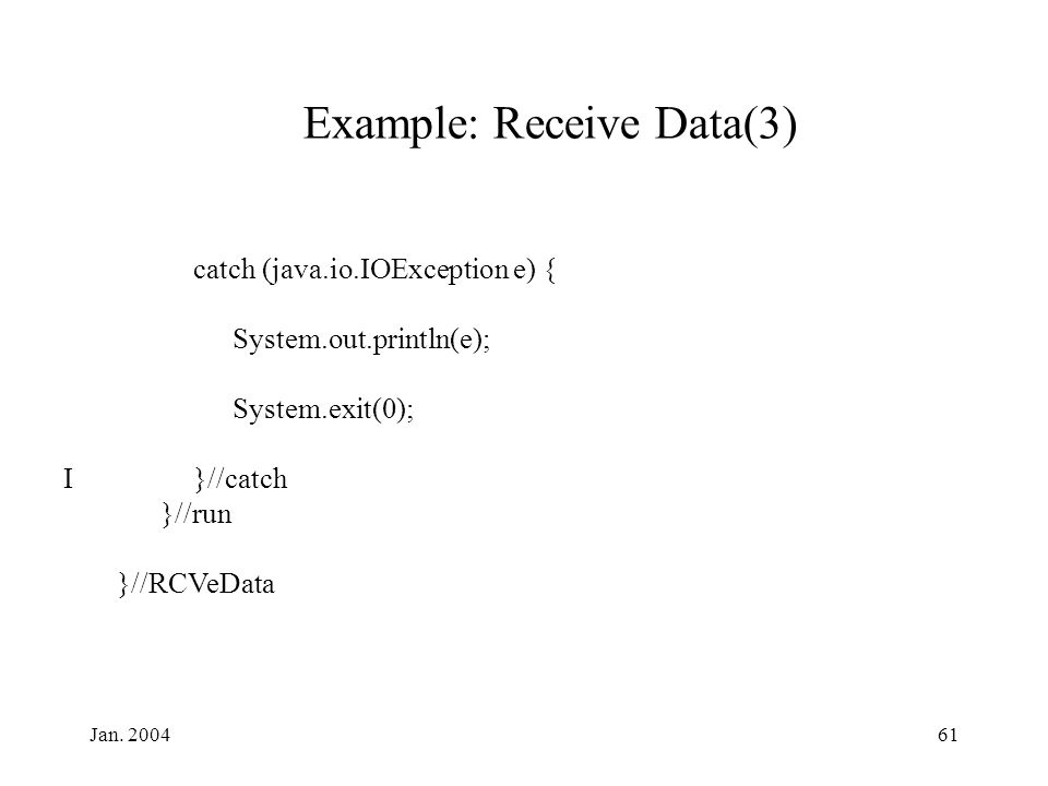 Jan. 200461 Example: Receive Data(3) catch (java.io.IOException e) { System.out.println(e); System.exit(0); I}//catch }//run }//RCVeData