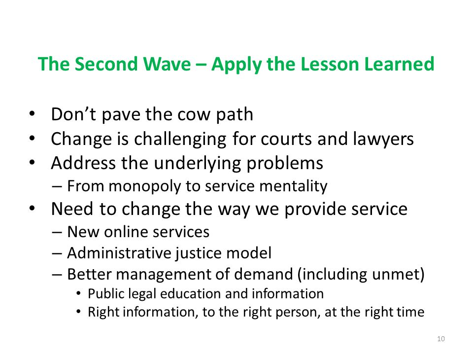 The Second Wave – Apply the Lesson Learned Don't pave the cow path Change is challenging for courts and lawyers Address the underlying problems – From monopoly to service mentality Need to change the way we provide service – New online services – Administrative justice model – Better management of demand (including unmet) Public legal education and information Right information, to the right person, at the right time 10