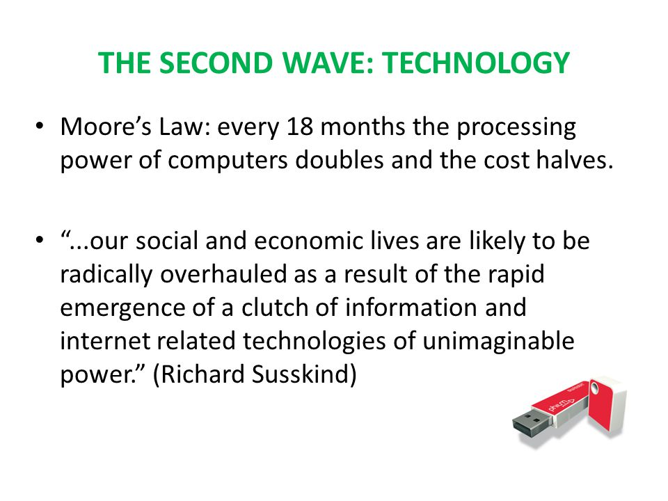 THE SECOND WAVE: TECHNOLOGY Moore's Law: every 18 months the processing power of computers doubles and the cost halves.
