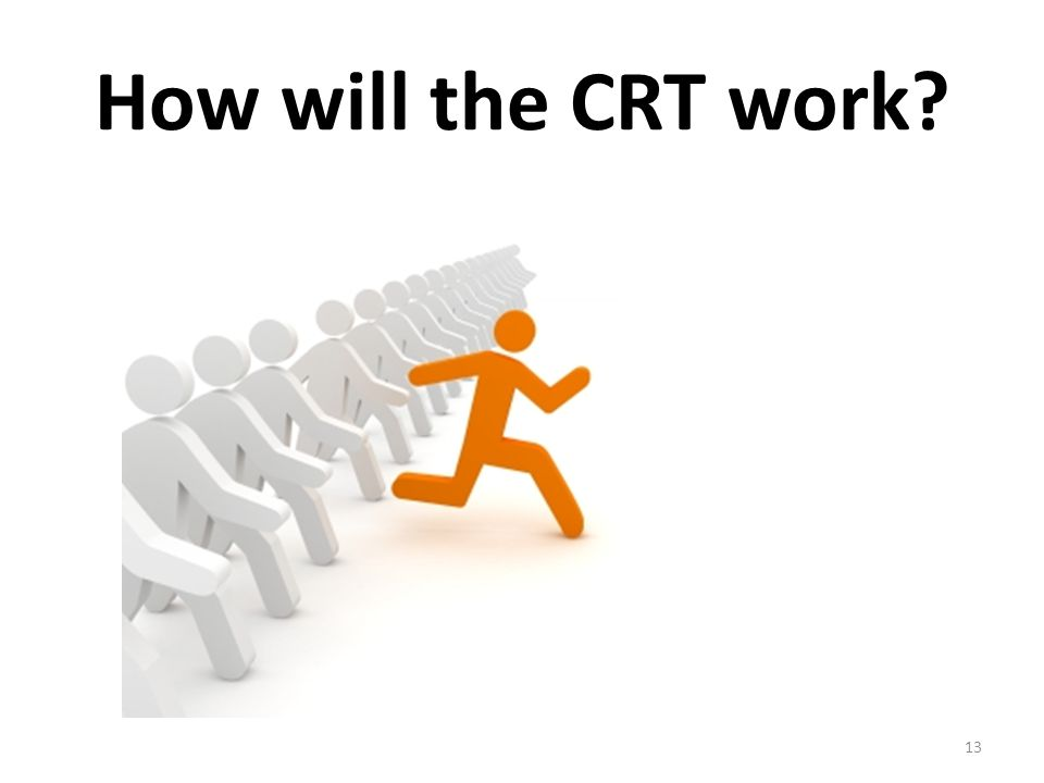 How will the CRT work? 13
