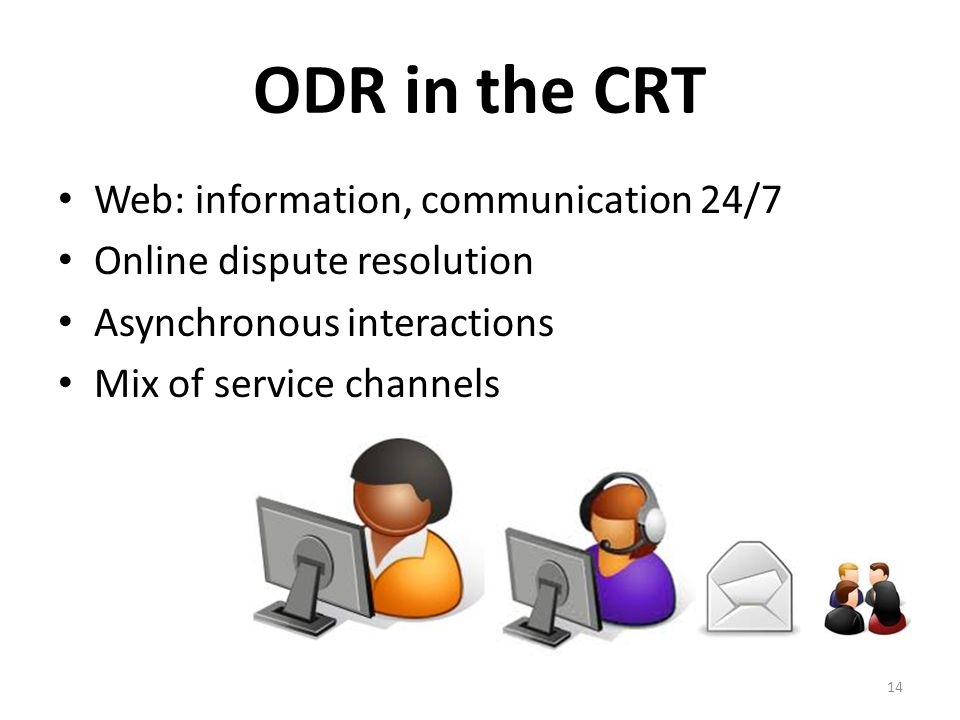 ODR in the CRT Web: information, communication 24/7 Online dispute resolution Asynchronous interactions Mix of service channels 14
