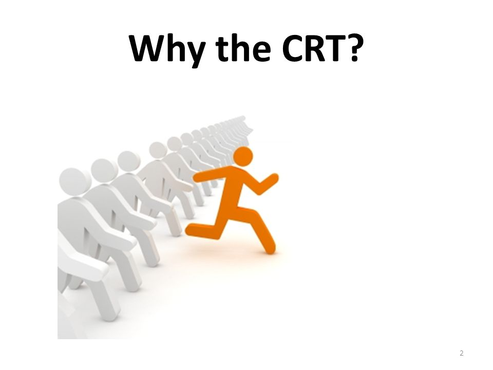 Why the CRT? 2