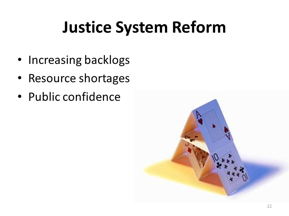 Justice System Reform Increasing backlogs Resource shortages Public confidence 22