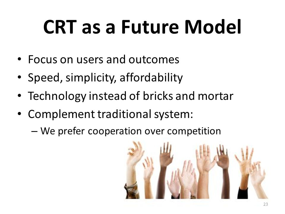 CRT as a Future Model Focus on users and outcomes Speed, simplicity, affordability Technology instead of bricks and mortar Complement traditional system: – We prefer cooperation over competition 23