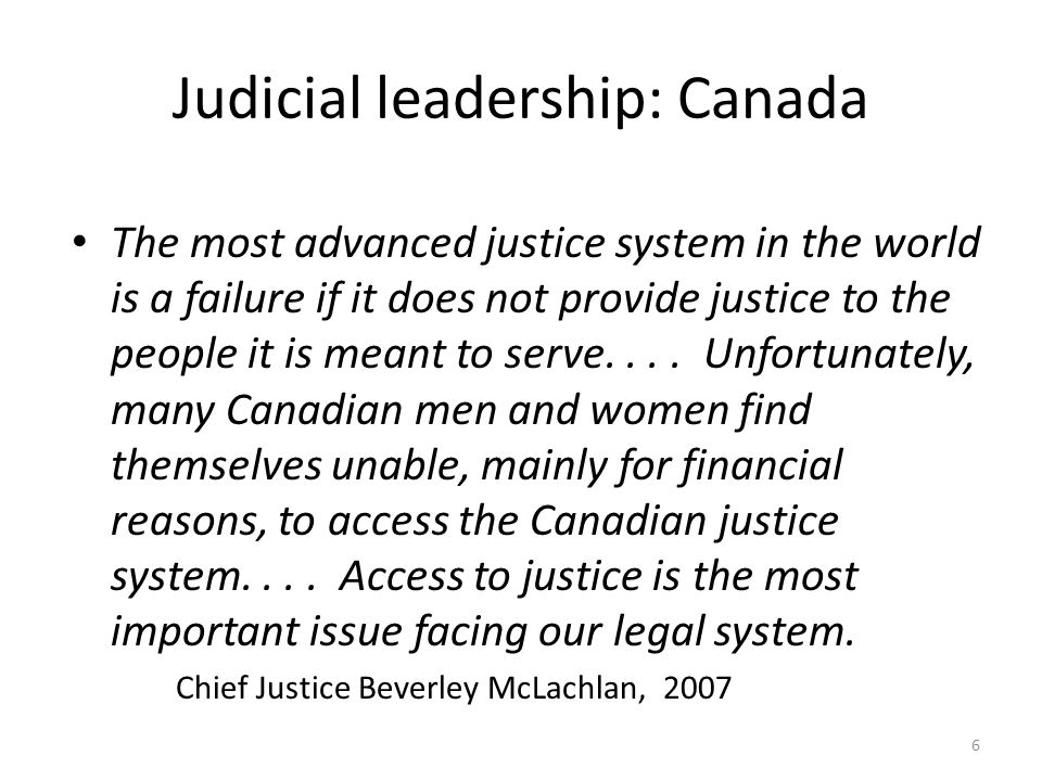 Judicial leadership: Canada The most advanced justice system in the world is a failure if it does not provide justice to the people it is meant to serve....
