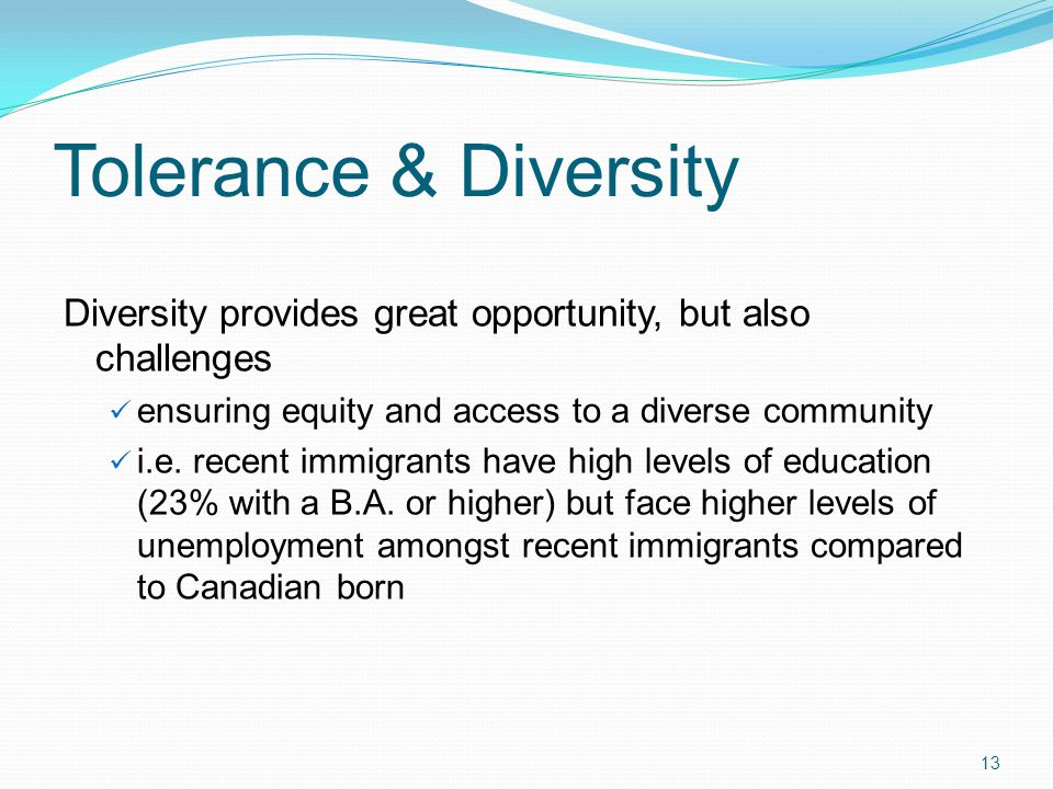 Tolerance & Diversity Diversity provides great opportunity, but also challenges ensuring equity and access to a diverse community i.e.