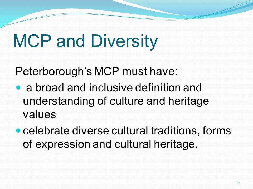MCP and Diversity Peterborough's MCP must have: a broad and inclusive definition and understanding of culture and heritage values celebrate diverse cultural traditions, forms of expression and cultural heritage.