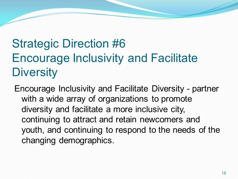 Strategic Direction #6 Encourage Inclusivity and Facilitate Diversity Encourage Inclusivity and Facilitate Diversity - partner with a wide array of organizations to promote diversity and facilitate a more inclusive city, continuing to attract and retain newcomers and youth, and continuing to respond to the needs of the changing demographics.